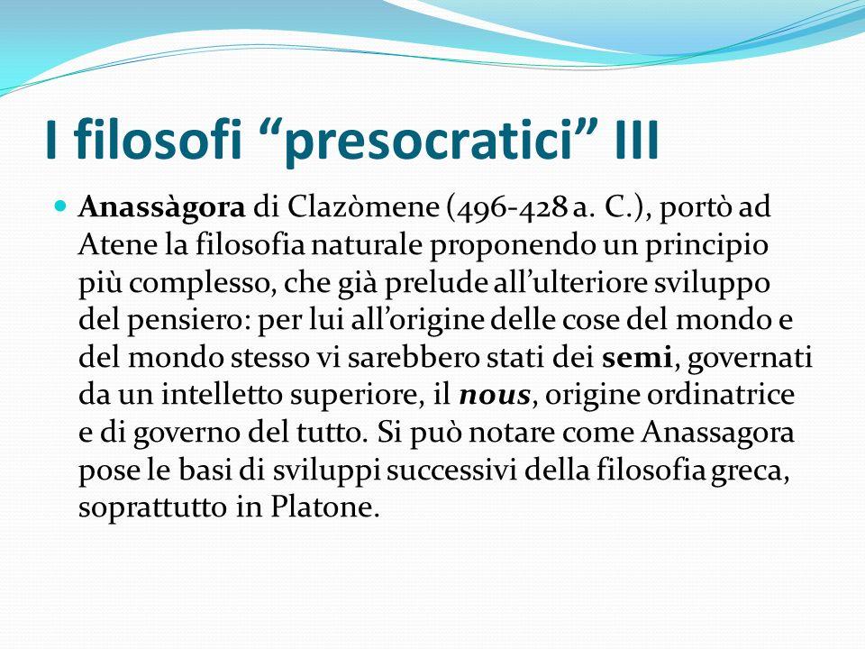 I filosofi presocratici III Anassàgora di Clazòmene (496-428 a. C.), portò ad Atene la filosofia naturale proponendo un principio più complesso, che g