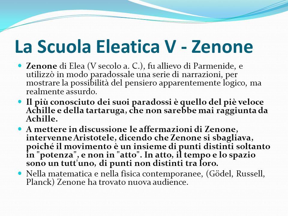 La Scuola Eleatica V - Zenone Zenone di Elea (V secolo a. C.), fu allievo di Parmenide, e utilizzò in modo paradossale una serie di narrazioni, per mo