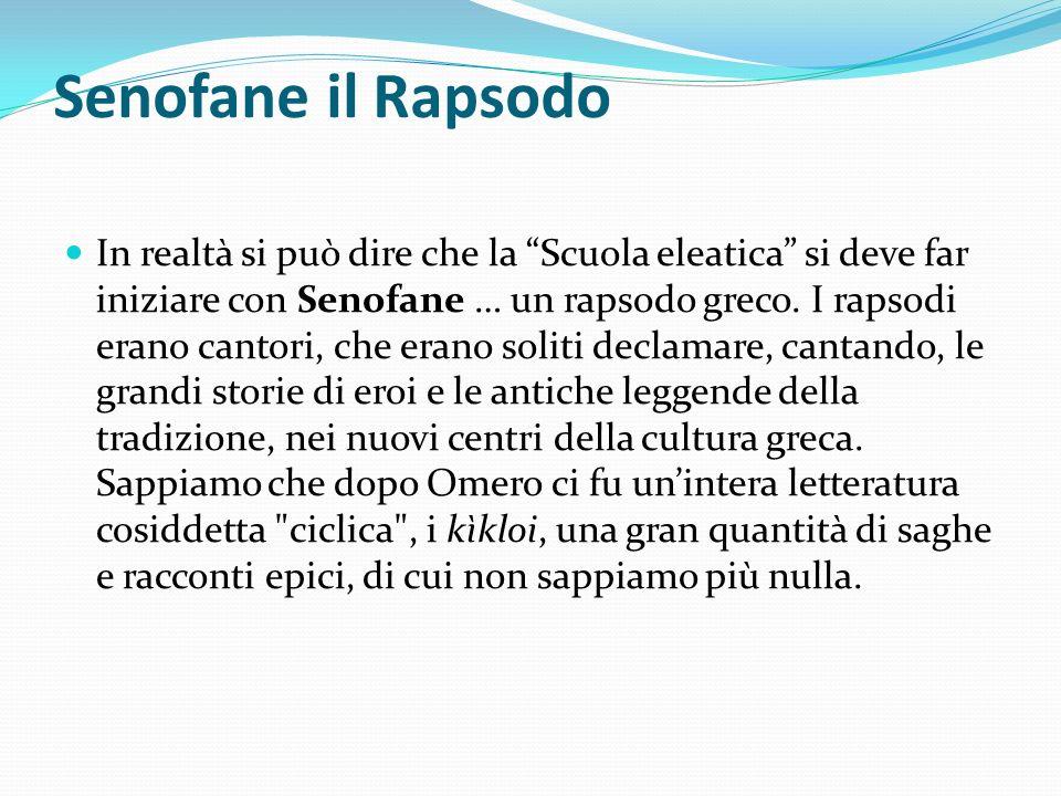Senofane il Rapsodo In realtà si può dire che la Scuola eleatica si deve far iniziare con Senofane … un rapsodo greco. I rapsodi erano cantori, che er