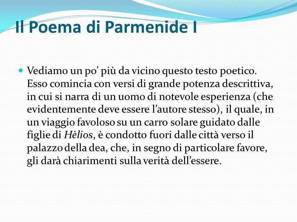 Il Poema di Parmenide I Vediamo un po più da vicino questo testo poetico. Esso comincia con versi di grande potenza descrittiva, in cui si narra di un