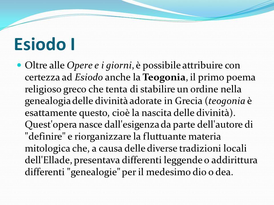 Esiodo I Oltre alle Opere e i giorni, è possibile attribuire con certezza ad Esiodo anche la Teogonia, il primo poema religioso greco che tenta di sta
