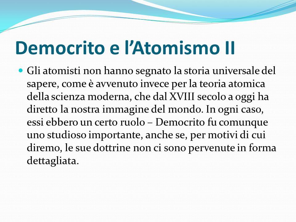Democrito e lAtomismo II Gli atomisti non hanno segnato la storia universale del sapere, come è avvenuto invece per la teoria atomica della scienza mo