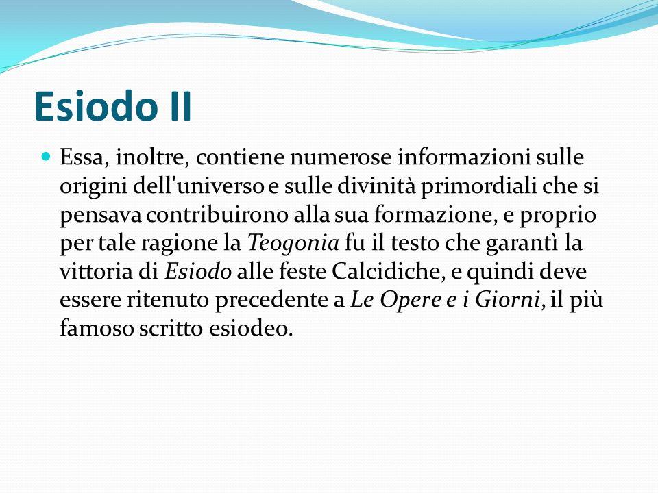 Esiodo II Essa, inoltre, contiene numerose informazioni sulle origini dell'universo e sulle divinità primordiali che si pensava contribuirono alla sua