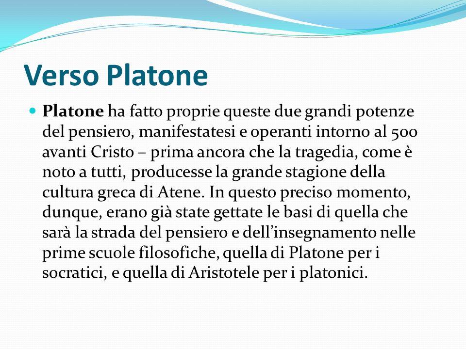 Verso Platone Platone ha fatto proprie queste due grandi potenze del pensiero, manifestatesi e operanti intorno al 500 avanti Cristo – prima ancora ch