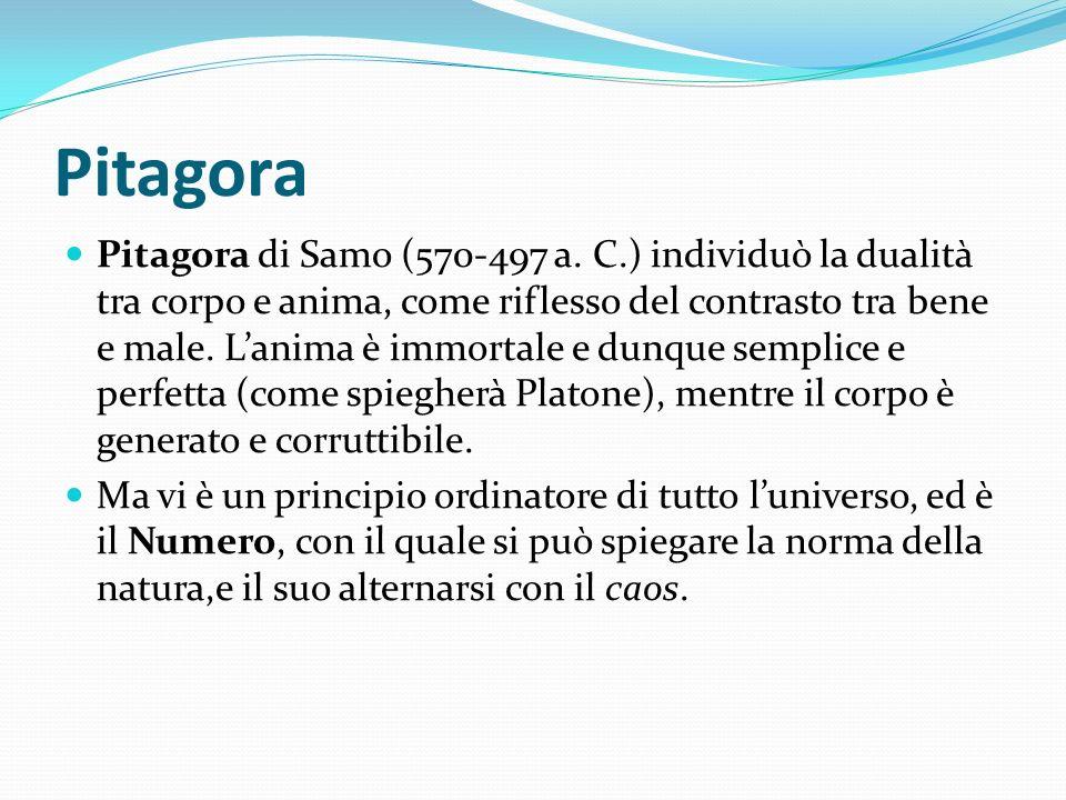 Pitagora Pitagora di Samo (570-497 a. C.) individuò la dualità tra corpo e anima, come riflesso del contrasto tra bene e male. Lanima è immortale e du