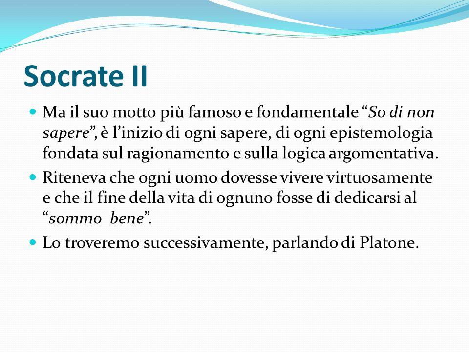 Socrate II Ma il suo motto più famoso e fondamentale So di non sapere, è linizio di ogni sapere, di ogni epistemologia fondata sul ragionamento e sull