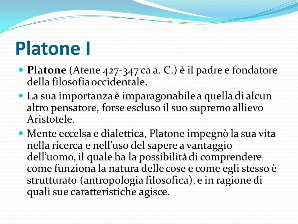 Platone I Platone (Atene 427-347 ca a. C.) è il padre e fondatore della filosofia occidentale. La sua importanza è imparagonabile a quella di alcun al