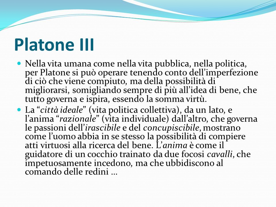Platone III Nella vita umana come nella vita pubblica, nella politica, per Platone si può operare tenendo conto dellimperfezione di ciò che viene comp