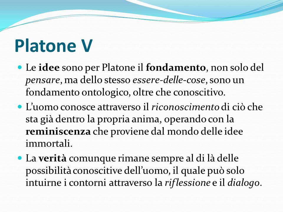 Platone V Le idee sono per Platone il fondamento, non solo del pensare, ma dello stesso essere-delle-cose, sono un fondamento ontologico, oltre che co