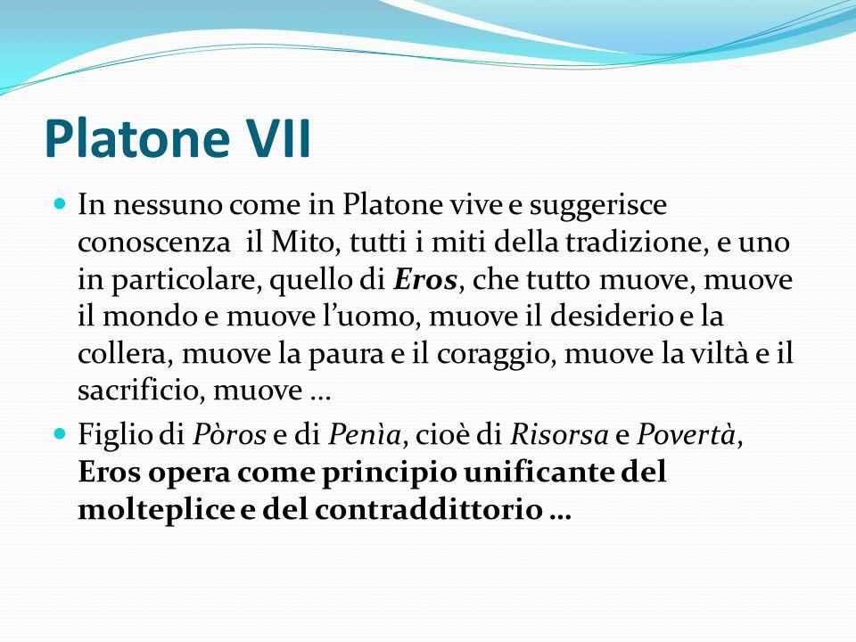 Platone VII In nessuno come in Platone vive e suggerisce conoscenza il Mito, tutti i miti della tradizione, e uno in particolare, quello di Eros, che