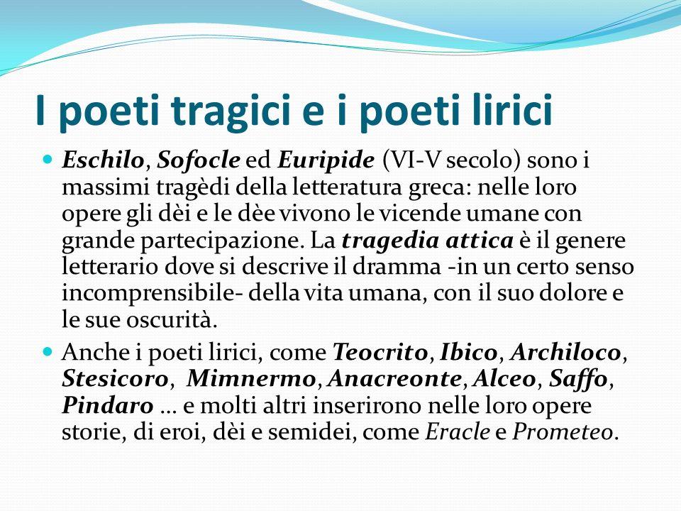 I poeti tragici e i poeti lirici Eschilo, Sofocle ed Euripide (VI-V secolo) sono i massimi tragèdi della letteratura greca: nelle loro opere gli dèi e