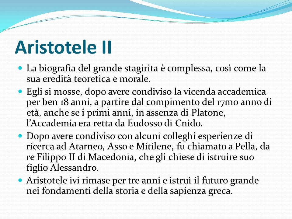Aristotele II La biografia del grande stagirita è complessa, così come la sua eredità teoretica e morale. Egli si mosse, dopo avere condiviso la vicen