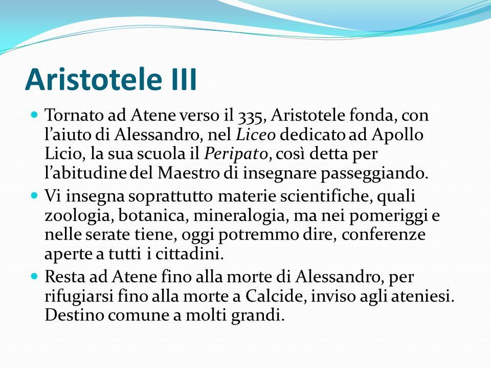 Aristotele III Tornato ad Atene verso il 335, Aristotele fonda, con laiuto di Alessandro, nel Liceo dedicato ad Apollo Licio, la sua scuola il Peripat