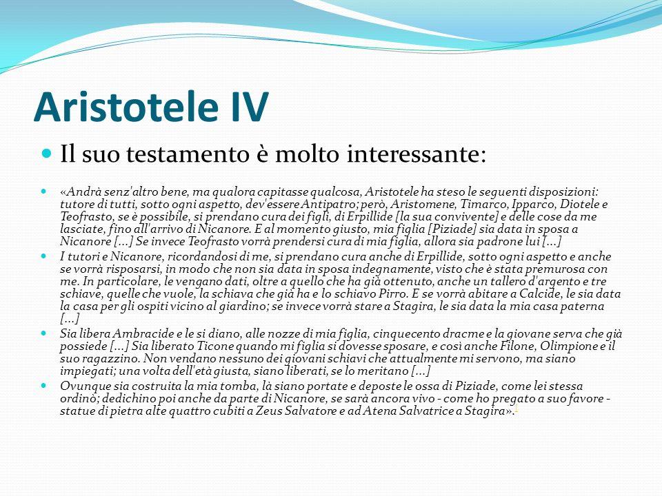 Aristotele IV Il suo testamento è molto interessante: «Andrà senz'altro bene, ma qualora capitasse qualcosa, Aristotele ha steso le seguenti disposizi