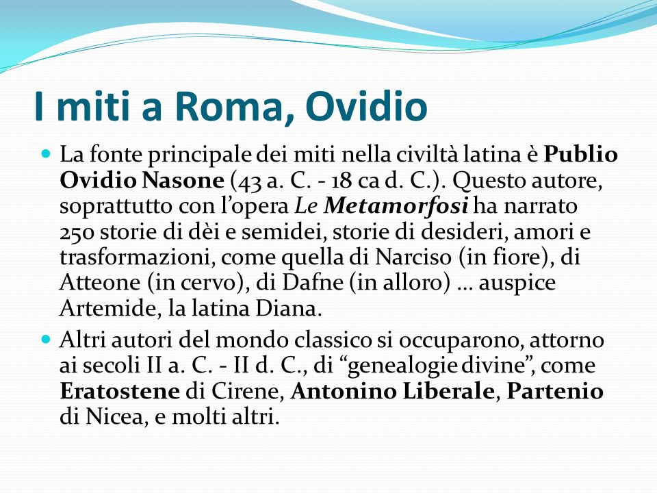 I miti a Roma, Ovidio La fonte principale dei miti nella civiltà latina è Publio Ovidio Nasone (43 a. C. - 18 ca d. C.). Questo autore, soprattutto co