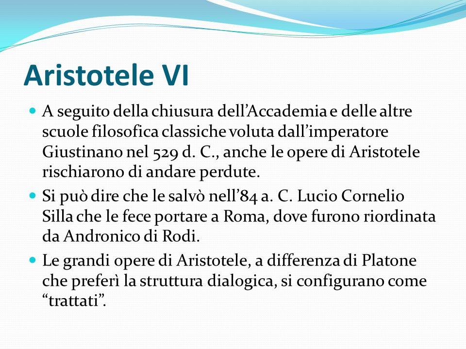 Aristotele VI A seguito della chiusura dellAccademia e delle altre scuole filosofica classiche voluta dallimperatore Giustinano nel 529 d. C., anche l
