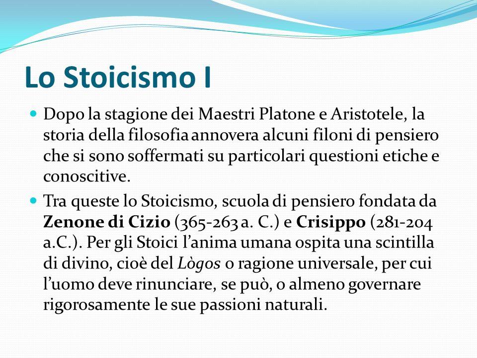 Lo Stoicismo I Dopo la stagione dei Maestri Platone e Aristotele, la storia della filosofia annovera alcuni filoni di pensiero che si sono soffermati