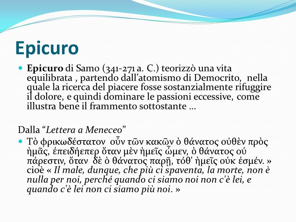 Epicuro Epicuro di Samo (341-271 a. C.) teorizzò una vita equilibrata, partendo dallatomismo di Democrito, nella quale la ricerca del piacere fosse so