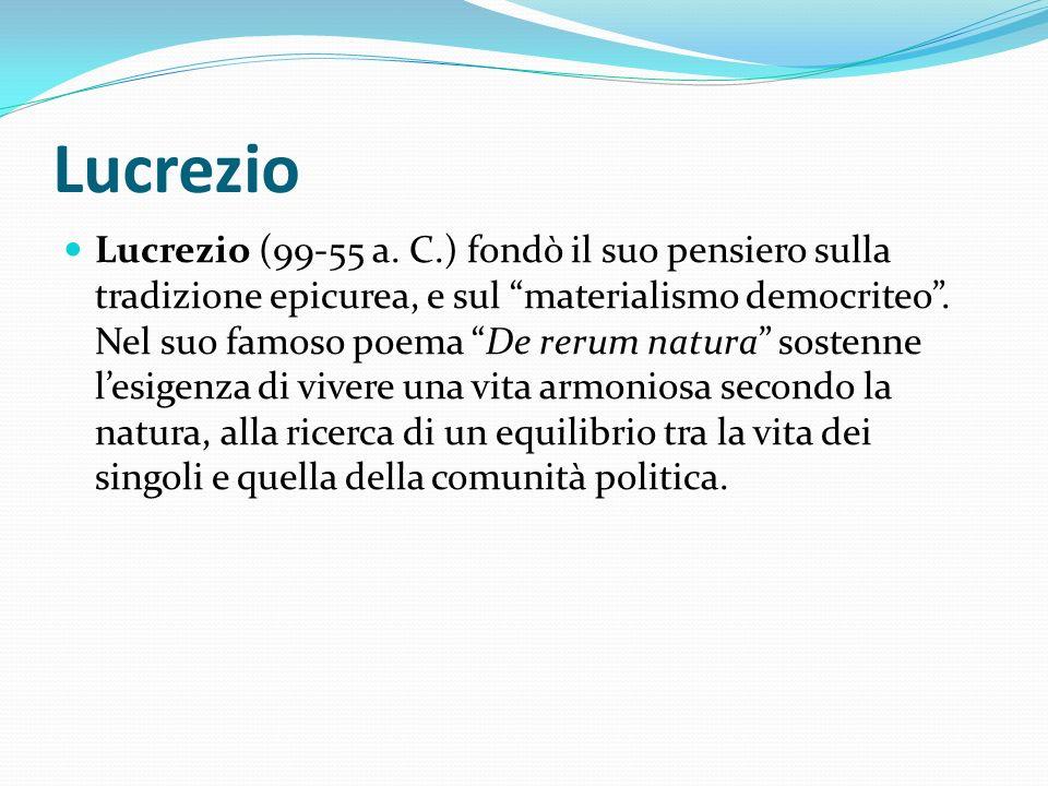 Lucrezio Lucrezio (99-55 a. C.) fondò il suo pensiero sulla tradizione epicurea, e sul materialismo democriteo. Nel suo famoso poema De rerum natura s