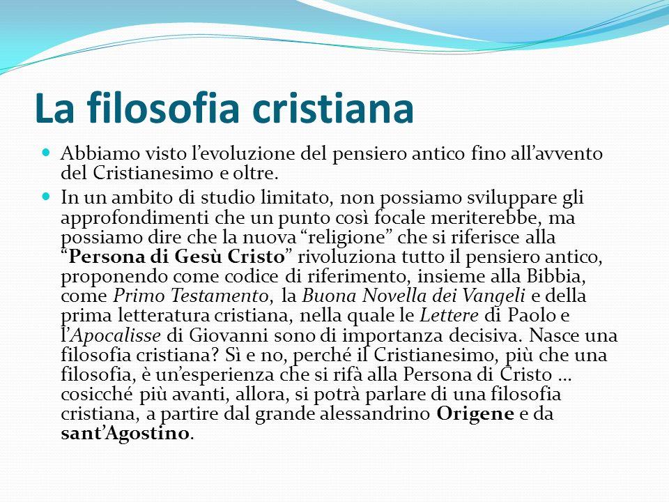 La filosofia cristiana Abbiamo visto levoluzione del pensiero antico fino allavvento del Cristianesimo e oltre. In un ambito di studio limitato, non p