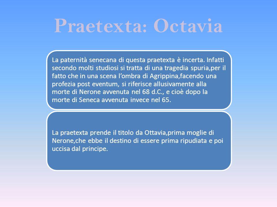 Praetexta: Octavia La paternità senecana di questa praetexta è incerta. Infatti secondo molti studiosi si tratta di una tragedia spuria,per il fatto c