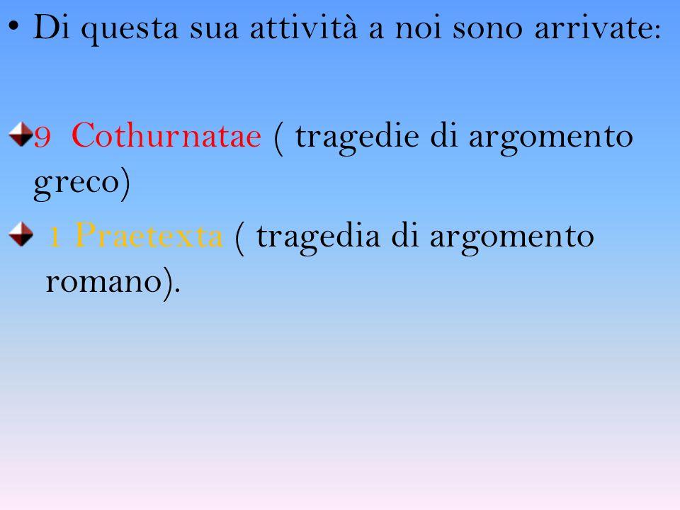 Di questa sua attività a noi sono arrivate: 9 Cothurnatae ( tragedie di argomento greco) 1 Praetexta ( tragedia di argomento romano).