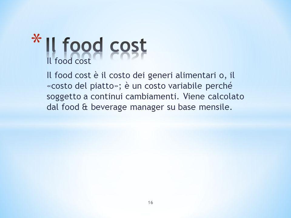 Il food cost Il food cost è il costo dei generi alimentari o, il «costo del piatto»; è un costo variabile perché soggetto a continui cambiamenti. Vien