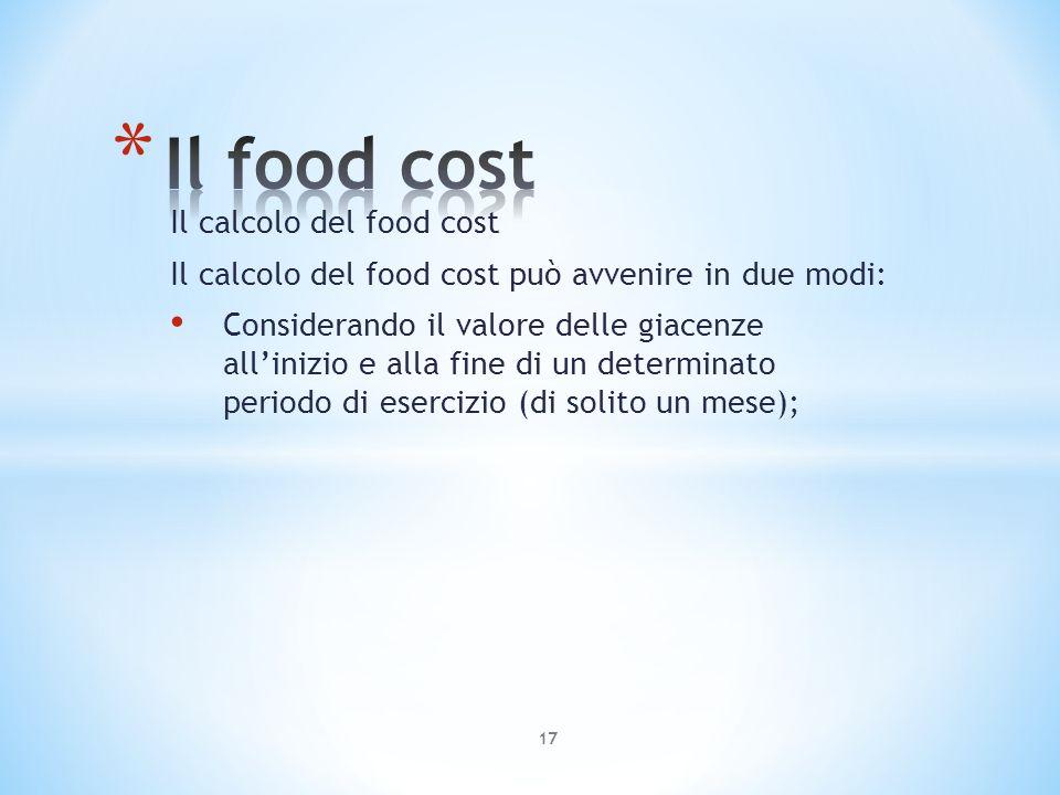 Il calcolo del food cost Il calcolo del food cost può avvenire in due modi: Considerando il valore delle giacenze allinizio e alla fine di un determin
