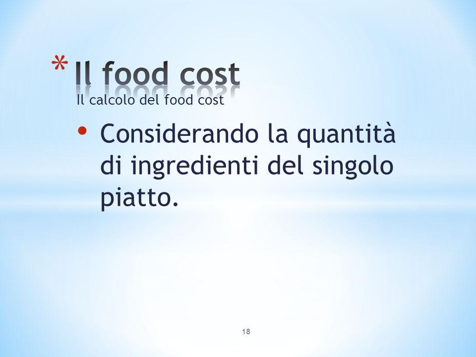 Il calcolo del food cost Considerando la quantità di ingredienti del singolo piatto. 18