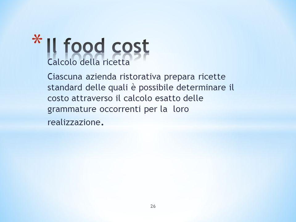 Calcolo della ricetta Ciascuna azienda ristorativa prepara ricette standard delle quali è possibile determinare il costo attraverso il calcolo esatto