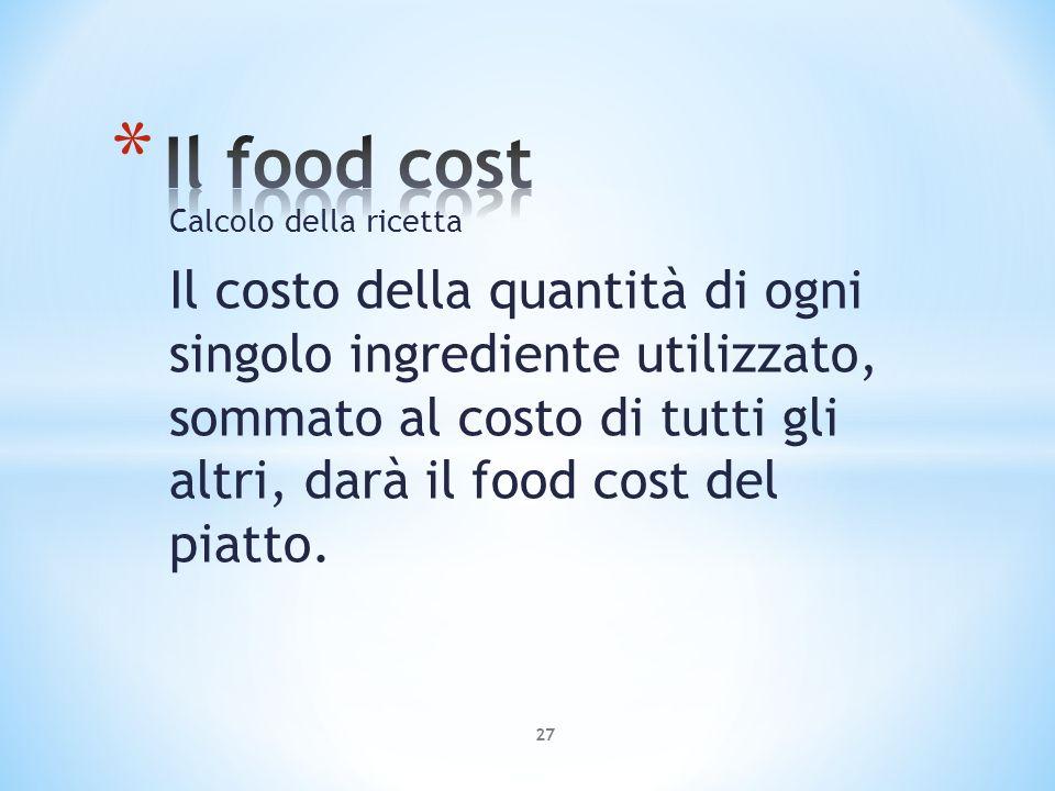 Calcolo della ricetta Il costo della quantità di ogni singolo ingrediente utilizzato, sommato al costo di tutti gli altri, darà il food cost del piatt