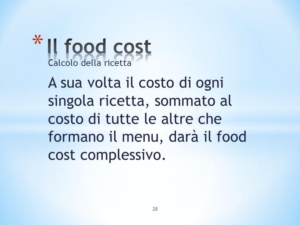 Calcolo della ricetta A sua volta il costo di ogni singola ricetta, sommato al costo di tutte le altre che formano il menu, darà il food cost compless
