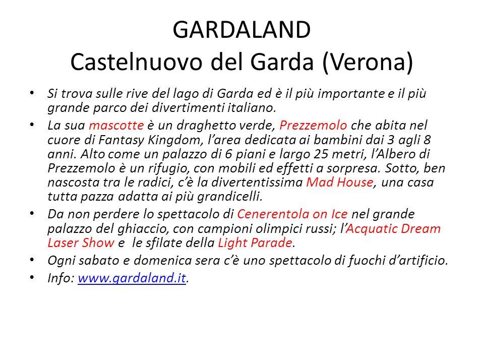 GARDALAND Castelnuovo del Garda (Verona) Si trova sulle rive del lago di Garda ed è il più importante e il più grande parco dei divertimenti italiano.
