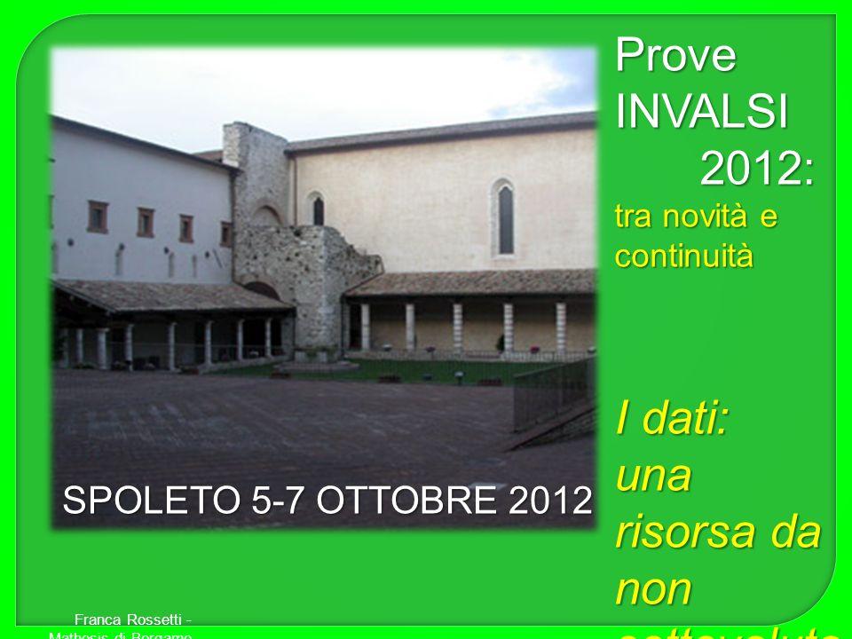 Franca Rossetti - Mathesis di Bergamo Prove INVALSI 2012: tra novità e continuità I dati: una risorsa da non sottovaluta re. SPOLETO 5-7 OTTOBRE 2012