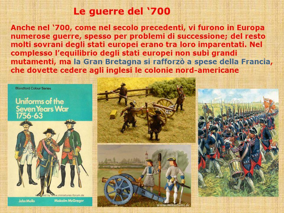 Le guerre del 700 Anche nel 700, come nel secolo precedenti, vi furono in Europa numerose guerre, spesso per problemi di successione; del resto molti