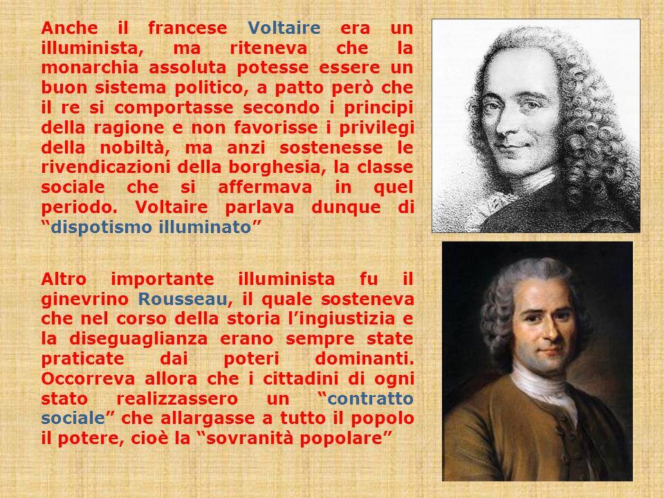 Anche il francese Voltaire era un illuminista, ma riteneva che la monarchia assoluta potesse essere un buon sistema politico, a patto però che il re s