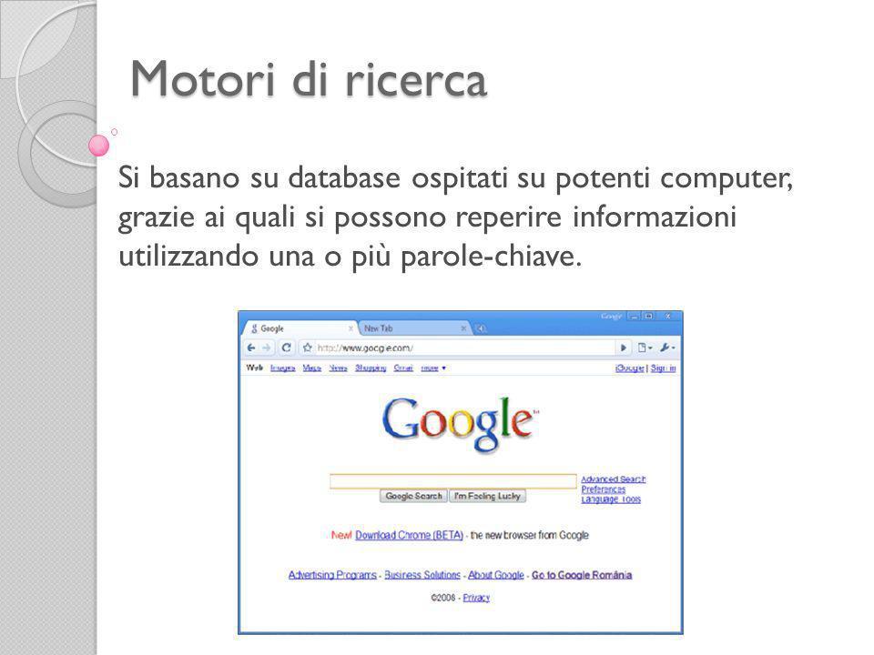 Motori di ricerca Si basano su database ospitati su potenti computer, grazie ai quali si possono reperire informazioni utilizzando una o più parole-chiave.
