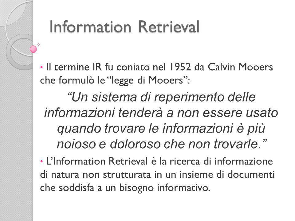 Information Retrieval Il termine IR fu coniato nel 1952 da Calvin Mooers che formulò le legge di Mooers: Un sistema di reperimento delle informazioni tenderà a non essere usato quando trovare le informazioni è più noioso e doloroso che non trovarle.