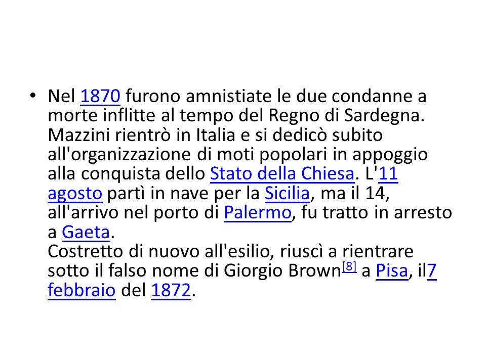 Nel 1870 furono amnistiate le due condanne a morte inflitte al tempo del Regno di Sardegna. Mazzini rientrò in Italia e si dedicò subito all'organizza