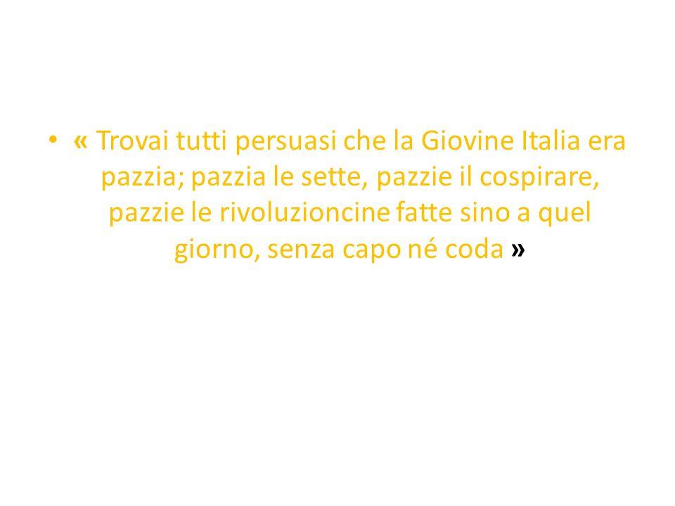 « Trovai tutti persuasi che la Giovine Italia era pazzia; pazzia le sette, pazzie il cospirare, pazzie le rivoluzioncine fatte sino a quel giorno, sen