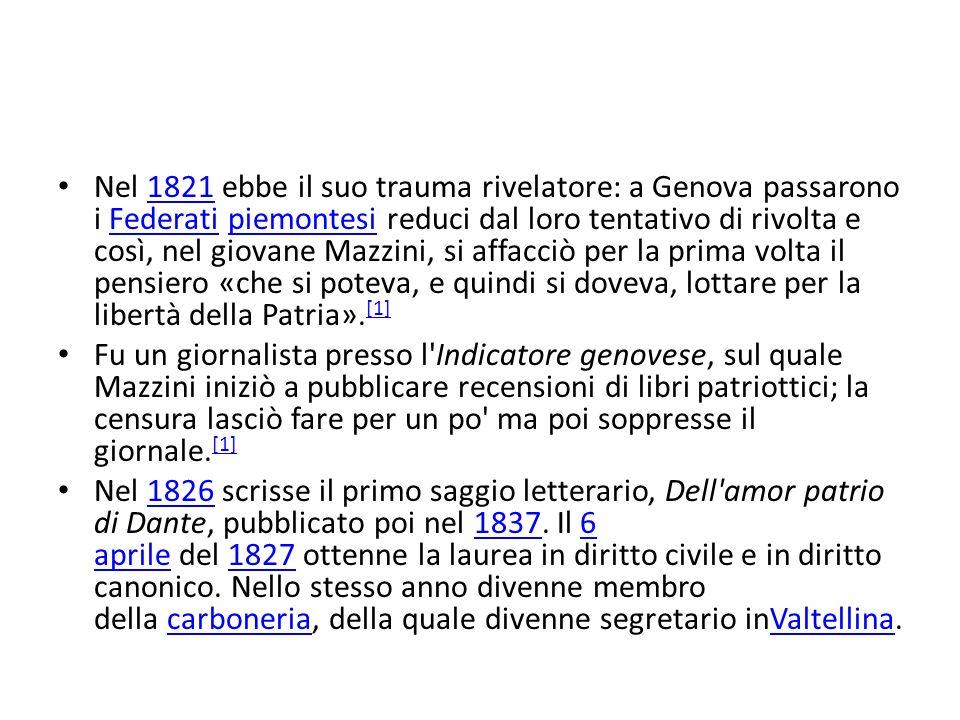 Nel 1821 ebbe il suo trauma rivelatore: a Genova passarono i Federati piemontesi reduci dal loro tentativo di rivolta e così, nel giovane Mazzini, si