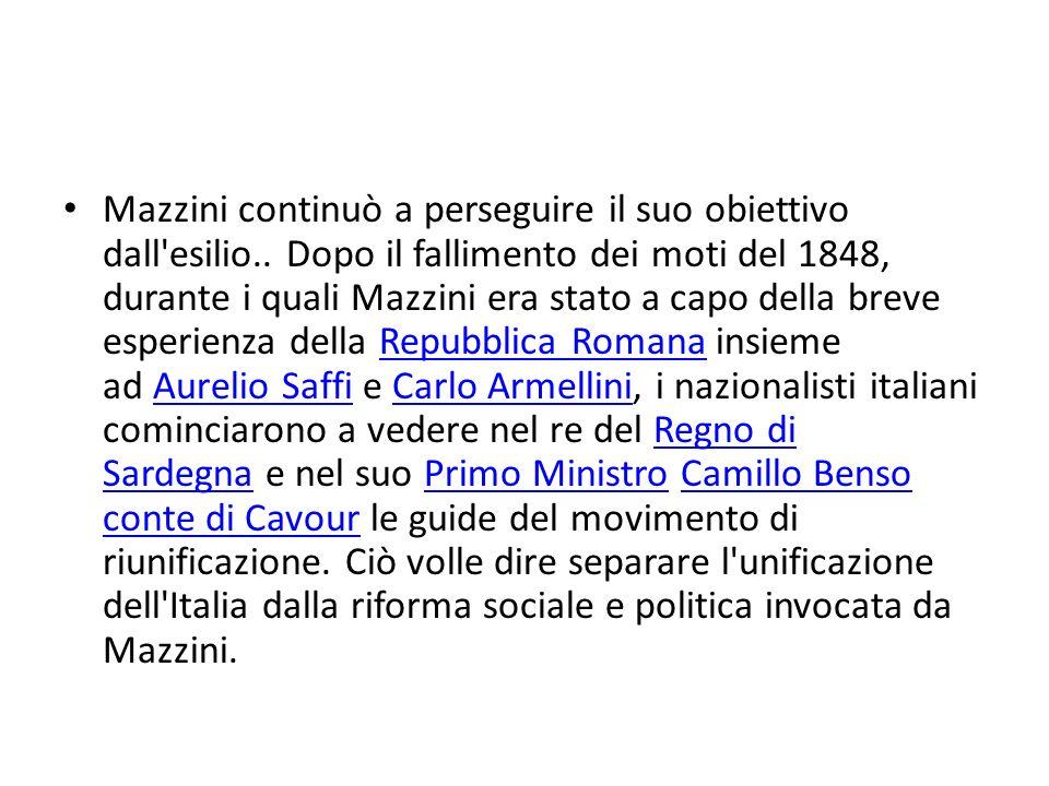 Mazzini continuò a perseguire il suo obiettivo dall'esilio.. Dopo il fallimento dei moti del 1848, durante i quali Mazzini era stato a capo della brev