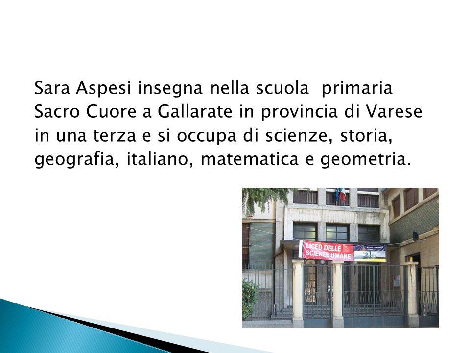 Sara Aspesi insegna nella scuola primaria Sacro Cuore a Gallarate in provincia di Varese in una terza e si occupa di scienze, storia, geografia, itali