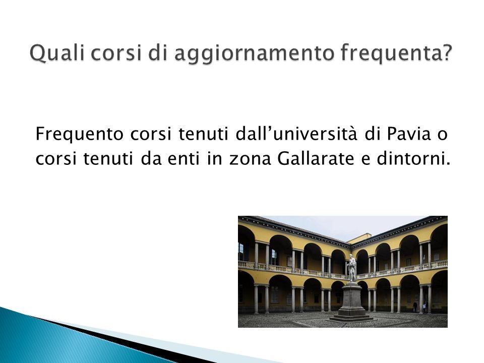 Frequento corsi tenuti dalluniversità di Pavia o corsi tenuti da enti in zona Gallarate e dintorni.