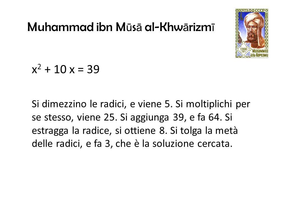 x 2 + 10 x = 39 Si dimezzino le radici, e viene 5.