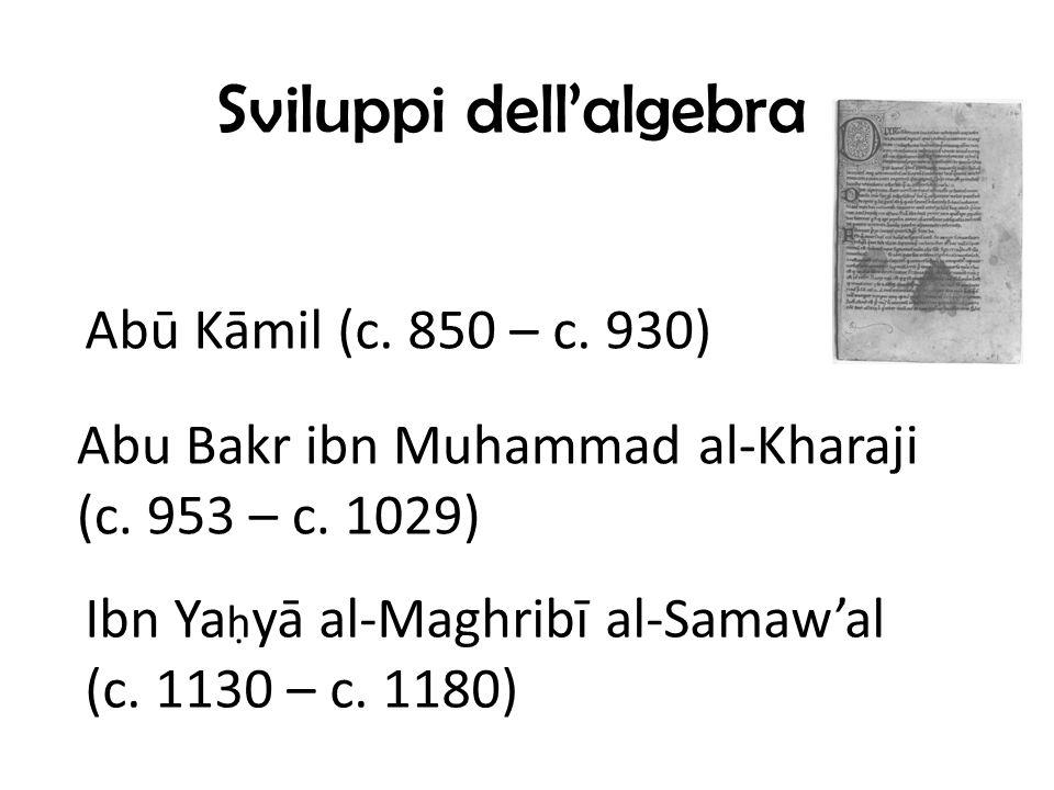Sviluppi dellalgebra Abū Kāmil (c.850 – c. 930) Abu Bakr ibn Muhammad al-Kharaji (c.