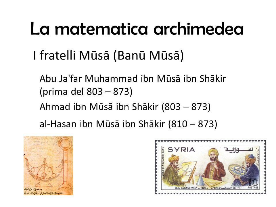 La matematica archimedea Abu Ja far Muhammad ibn Mūsā ibn Shākir (prima del 803 – 873) I fratelli Mūsā (Banū Mūsā) al-Hasan ibn Mūsā ibn Shākir (810 – 873) Ahmad ibn Mūsā ibn Shākir (803 – 873)