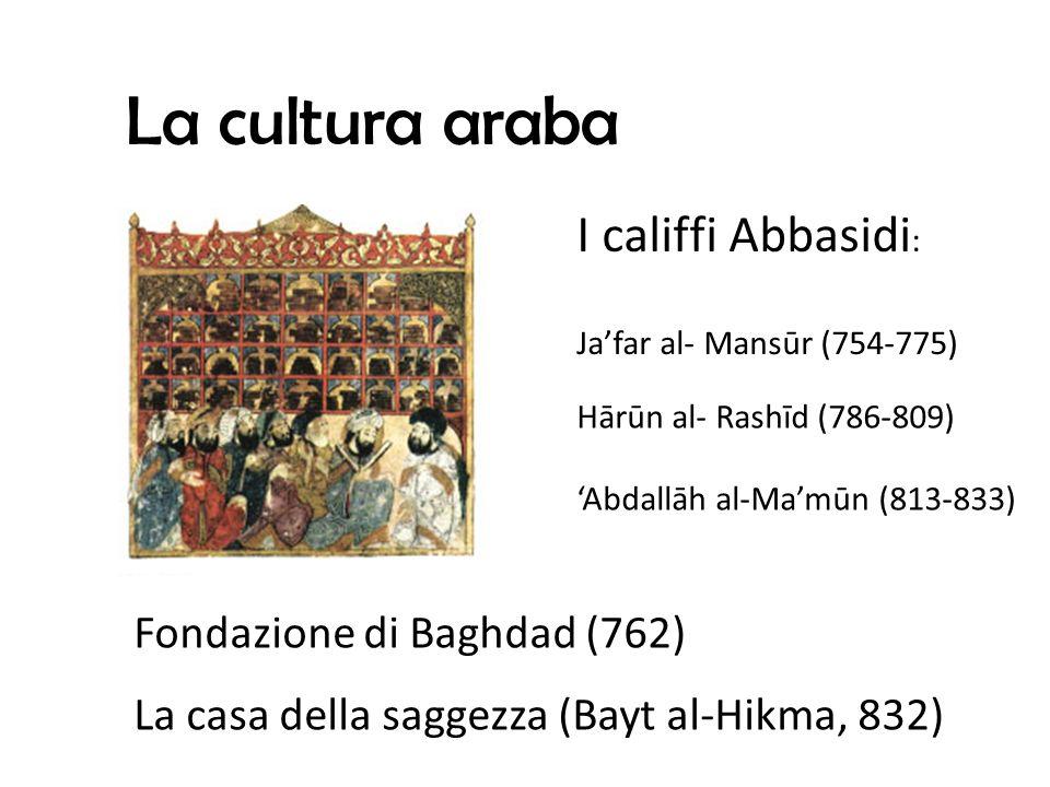 La cultura araba I califfi Abbasidi : Jafar al- Mansūr (754-775) Hārūn al- Rashīd (786-809) Abdallāh al-Mamūn (813-833) La casa della saggezza (Bayt al-Hikma, 832) Fondazione di Baghdad (762)