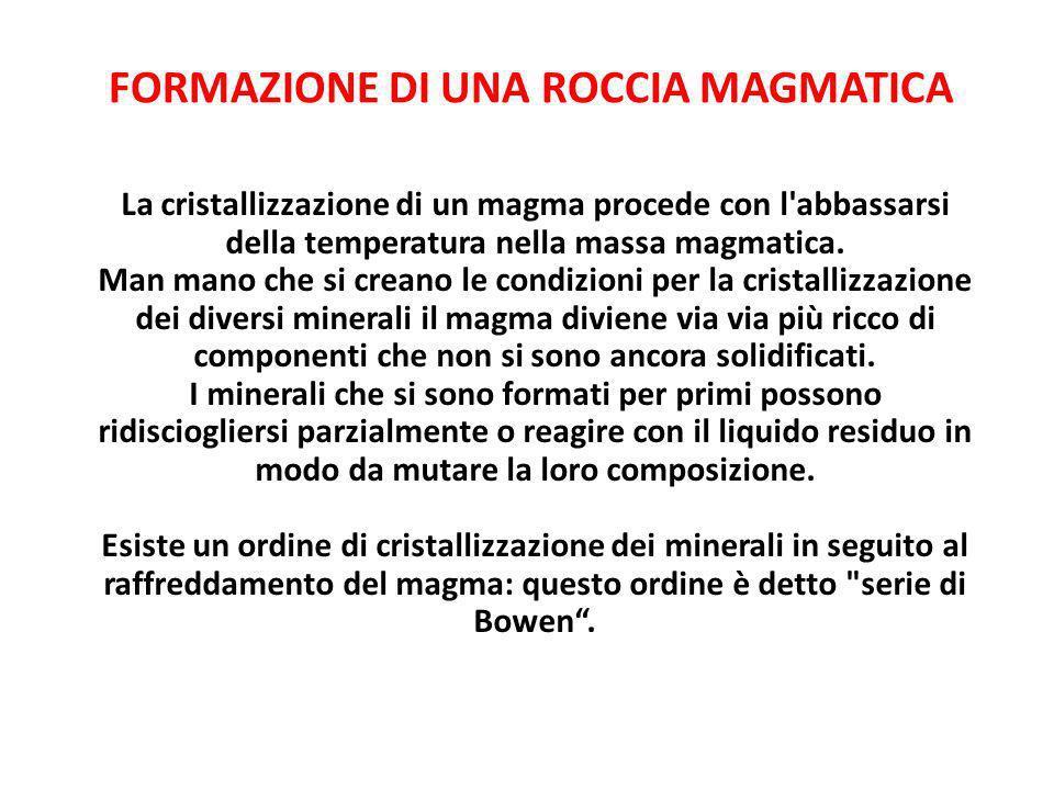 FORMAZIONE DI UNA ROCCIA MAGMATICA La cristallizzazione di un magma procede con l'abbassarsi della temperatura nella massa magmatica. Man mano che si
