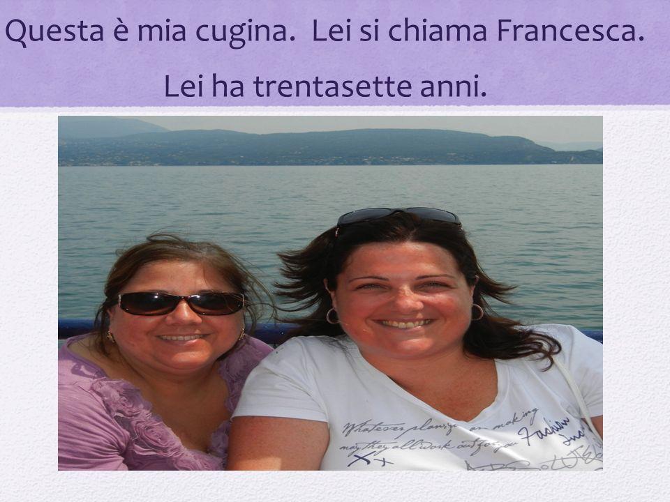 Questa è mia cugina. Lei si chiama Francesca. Lei ha trentasette anni.